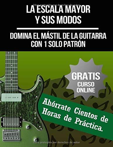 La Escala Mayor y Sus Modos: Domina el Mástil de la Guitarra con 1 Solo Patrón: (+ Curso en Vídeo) (Curso De Guitarra)