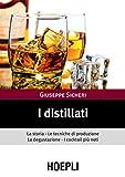 I distillati: La storia le tecniche di produzione la degustazione i cocktail piu' noti (Vini e bevande)