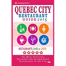 Quebec City Restaurant Guide 2015: Best Rated Restaurants in Quebec City, Canada - 400 restaurants, bars and caf??s recommended for visitors, 2015. by William S. Sutherland (2014-12-15)