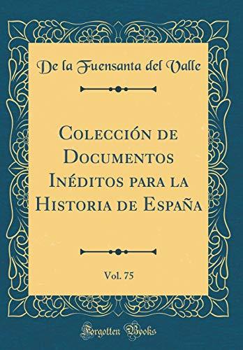 Colección de Documentos Inéditos para la Historia de España, Vol. 75 (Classic Reprint)
