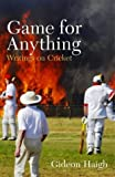 By Gideon Haigh - Game for Anything: Writings on Cricket