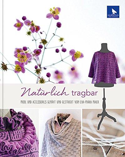 Preisvergleich Produktbild Natürlich tragbar: Mode und Accessoires genäht und gestrickt von Eva-Maria Maier