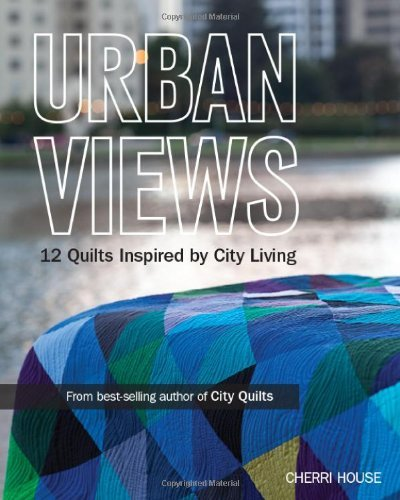 Urban Views: 12 Quilts Inspired by City Living by Cherri House (2013-07-01)