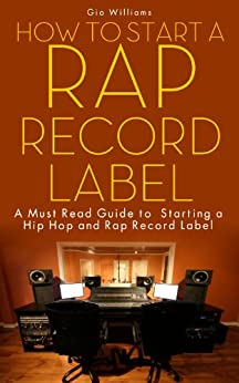How to Start A Rap Record Label: A Must Read Guide to Starting a Hip Hop and Rap Record Label( Record Label Business Plan Book): The definitive guide to ... a Successful Rap Record (English Edition) par [Williams, Gio]
