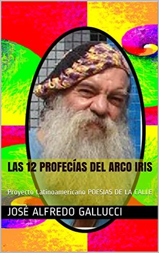 LAS 12 PROFECÍAS DEL ARCO IRIS: Proyecto Latinoamericano POESIAS DE LA CALLE (Poemas Proféticos nº 8) por JOSÉ ALFREDO GALLUCCI