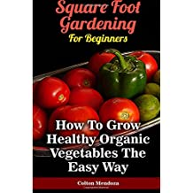Square Foot Gardening For Beginners: How To Grow Healthy Organic Vegetables The