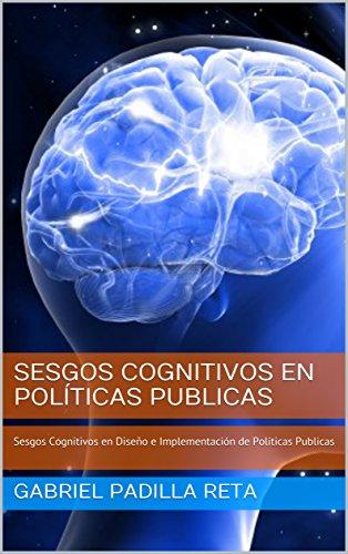 Sesgos Cognitivos en Políticas Publicas: Sesgos Cognitivos en Diseño e Implementación de  Políticas Publicas por GABRIEL PADILLA RETA