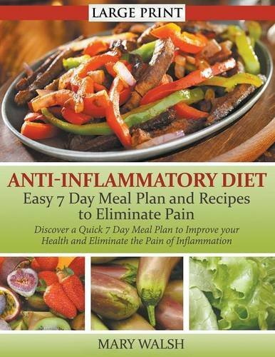 Anti-Inflammatory Diet: Easy 7 Day Meal Plan and Recipes to Eliminate Pain (LARGE PRINT): Discover a Quick 7 Day Meal Plan to Improve your Health and Eliminate the Pain of Inflammation by Mary Walsh (2014-11-20)