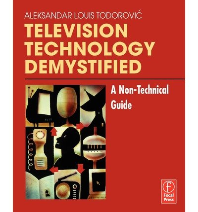 Television Technology Demystified: A Non-Technical Guide ( TELEVISION TECHNOLOGY DEMYSTIFIED: A NON-TECHNICAL GUIDE ) BY Todorovic, Aleksandar-Louis( Author ) on Jan-01-2006 Paperback
