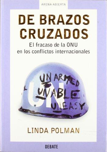 De brazos cruzados: El fracaso de la ONU en los conflictos internacionales (ARENA ABIERTA) por Linda Polman