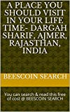 A Place you should Visit in your life time- Dargah Sharif, Ajmer, Rajasthan, India: You can search & read this free of cost @ BEESCOIN SEARCH (English Edition)