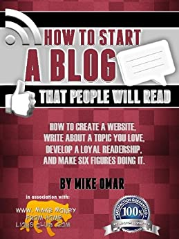 HOW TO START A BLOG THAT PEOPLE WILL READ: How to create a website, write about a topic you love, develop a loyal readership, and make six figures doing it. (THE MAKE MONEY FROM HOME LIONS CLUB) by [Omar, Mike]
