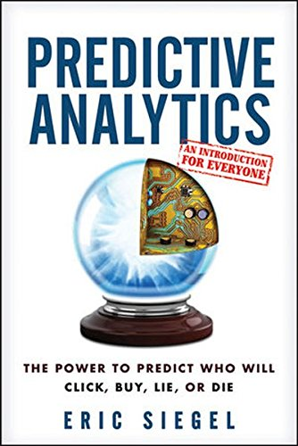 Predictive Analytics: the Power to Predict Who Will Click, Buy, Lie, or Die por Eric S. Siegel