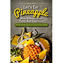 Let's Eat Pineapple Many Different Ways Today, And Tomorrow!: The Best Pineapple Recipes You Could Have Ever Imagined (English Edition)