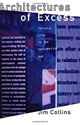Architectures of Excess: Cultural Life in the Information Age (Oxford World's Classics (Paperback)) by Jim Collins (1995-03-09)