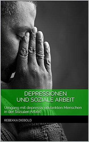 Depressionen und Soziale Arbeit: Umgang mit depressiv erkrankten Menschen in der Sozialen Arbeit