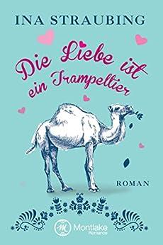 Die Liebe ist ein Trampeltier (German Edition) by [Straubing, Ina]