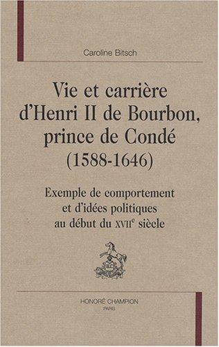 Vie et carrière d'Henri II de Bourbon, prince de Condé (1588-1646) : Exemple de comportement et d'idées politiques au début du XVIIe siècle par Caroline Bitsch