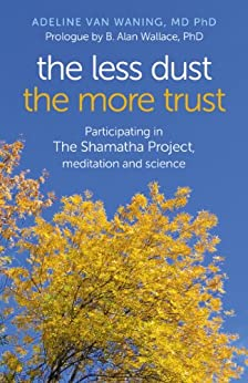 The Less Dust the More Trust: Participating In The Shamatha Project, Meditation And Science by [van Waning MD PhD, Adeline]