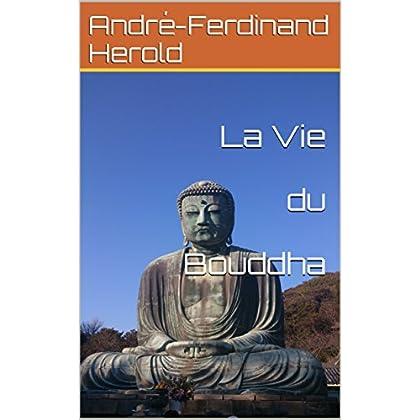 La Vie du Bouddha: Littérature lyrique et poétique sur l'histoire du bouddha historique, écrite par A.-F. Herold.écrivain français