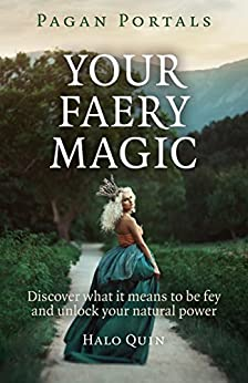 Pagan Portals - Your Faery Magic: Discover What It Means To Be Fey and Unlock Your Natural Power by [Quin, Halo]