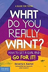 What Do You Really Want?: How to Set a Goal and Go for It! A Guide for Teens by Beverly K. Bachel (2016-03-01)