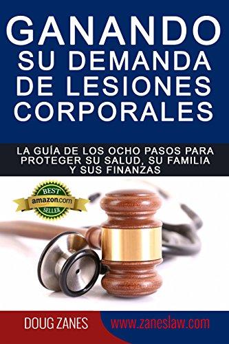Ganando su demanda de lesiones corporales: La guía de los ocho pasos para proteger su salud,  su familia y sus finanzas