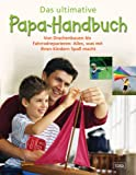 Das ultimative Papa-Handbuch: Von Drachenbauen bis Fahrradreparieren: Alles was mit Ihren Kindern Spaß macht