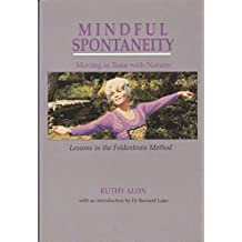 Mindful Spontaneity: Moving in Tune With Nature : Lessons in the Feldenkrais Method