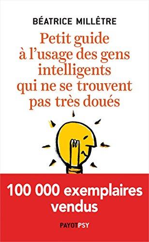 Petit guide à l'usage des gens intelligents qui ne se trouvent pas très doués (Essais) par Béatrice Millêtre