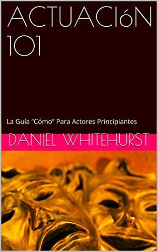 """ACTUACIóN 101: La Guía """"Cómo"""" Para Actores Principiantes"""
