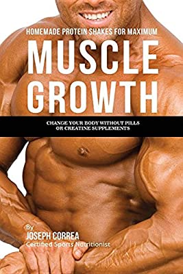 Homemade Protein Shakes for Maximum Muscle Growth: Change Your Body without Pills or Creatine Supplements from Finibi Inc