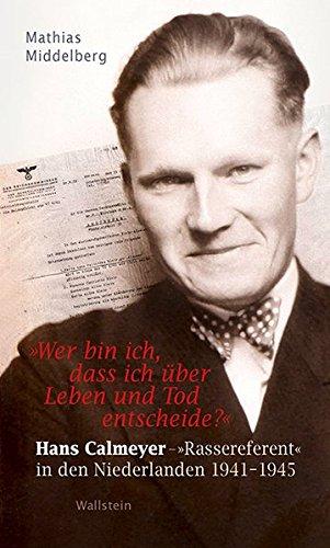 'Wer bin ich, dass ich über Leben und Tod entscheide?': Hans Calmeyer - 'Rassereferent' in den Niederlanden 1941-1945 (Buch Bin Ich Dritte)