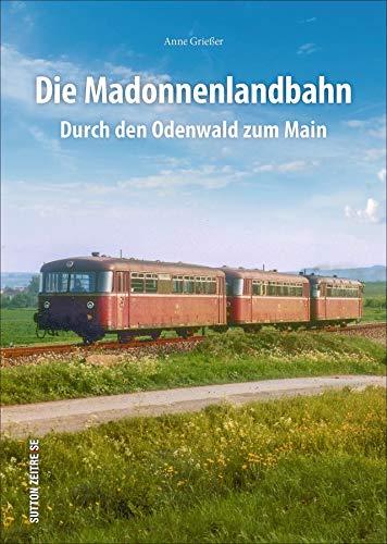 Die Madonnenlandbahn. Durch den Odenwald zum Main. In rund 160 faszinierenden historischen Fotografien. Spannende Eisenbahn- und Technikgeschichte in Bildern. (Sutton - Auf Schienen unterwegs)