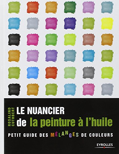 Le nuancier de la peinture à l'huile: Petit guide des mélanges de couleurs. par Rosalind Cuthbert