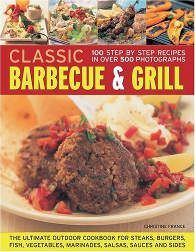 Classic Barbecue and Grill: The Ultimate Full-colour Book of Sizzling Steaks, Burgers, Fish, Vegetables, Marinades, Salsas and Sides by Christine France (Illustrated, 25 Aug 2009) Paperback