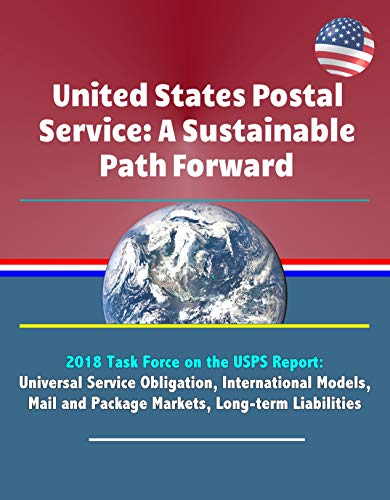 United States Postal Service: A Sustainable Path Forward - 2018 Task Force on the USPS Report: Universal Service Obligation, International Models, Mail ... Long-term Liabilities (English Edition)