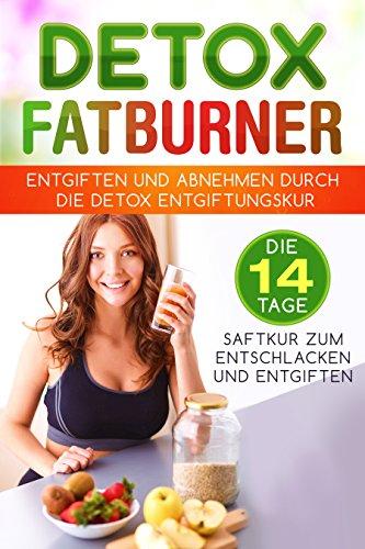 Detox Fatburner: Entgiften und Abnehmen durch die Detox Entgiftungskur Die 14 Tage Saftkur zum Entschlacken und Entgiften