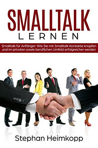 Smalltalk lernen  –  Smalltalk für Anfänger: Wie Sie mit Smalltalk Kontakte knüpfen und im privaten sowie beruflichen Umfeld erfolgreicher werden