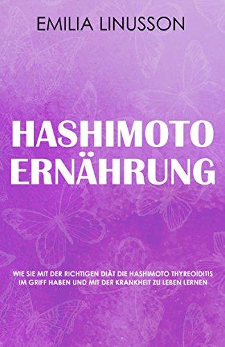 Hashimoto Ernährung: Wie Sie mit der richtigen Diät die Hashimoto Thyreoiditis im Griff haben und mit der Krankheit zu leben lernen