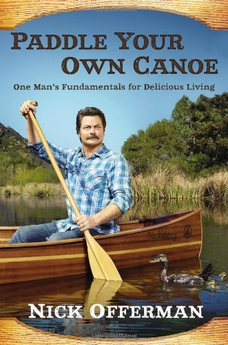 Paddle Your Own Canoe: One Man's Fundamentals for Delicious Living by Offerman, Nick (2013) Hardcover