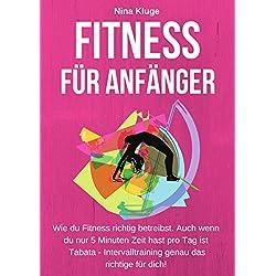 Fitness für Anfänger: Wie du Fitness Training richtig betreibst. Für mehr Kraft - Muskeln aber weniger Fett. (Experten-Tipps für mehr Energie, ein besseres Körpergefühl - Wohlbefinden im Alltag.