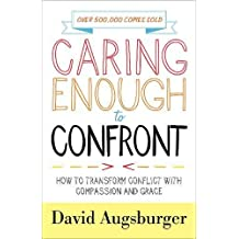 Caring Enough to Confront: How to Transform Conflict with Compassion and Grace