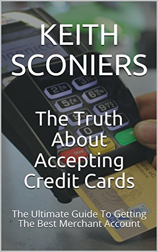The Truth About Accepting Credit Cards: The Ultimate Guide To Getting The Best Merchant Account (English Edition)
