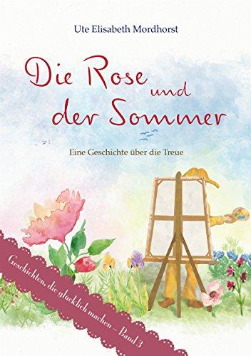 Die Rose und der Sommer: Eine Geschichte über die Treue (Geschichten, die glücklich machen 3) (Versprechen Der Rose)