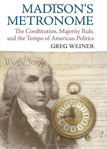 madisons-metronome-the-constitution-majority-rule-and-the-tempo-of-american-politics-american-politi