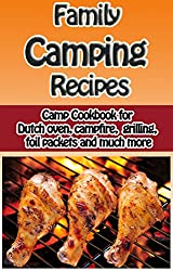 Family Camping Recipes: A Kid Inspired Camp Cookbook for Dutch oven, campfire, grilling, foil packets and more (Cooking with Kids Series 8) (English Edition)
