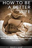 HOW TO BE A BETTER WIFE: AN EASY GUIDE ON HOW TO BE A GREAT WIFE AND MAKE YOUR HUSBAND LOVE YOU MORE!