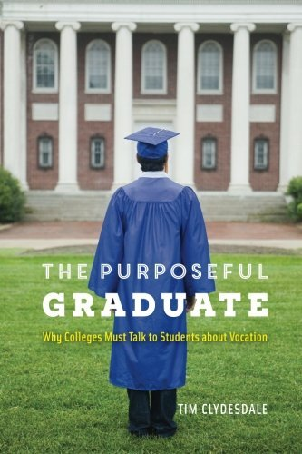 The Purposeful Graduate: Why Colleges Must Talk to Students about Vocation by Tim Clydesdale (2016-09-08)