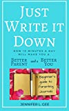 Just Write It Down: A Beginner's Guide to Parenting Journals: How Ten Minutes a Day Can Make You a Better Parent and a Better You